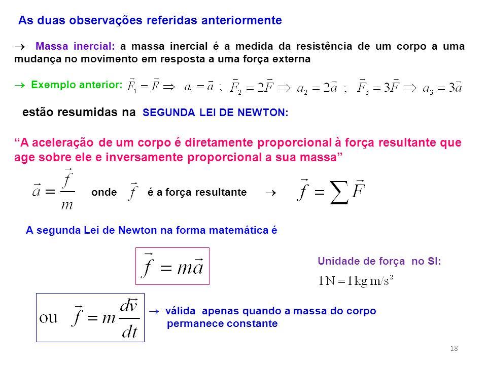 A aceleração de um corpo é diretamente proporcional à força resultante que age sobre ele e inversamente proporcional a sua massa As duas observações referidas anteriormente onde é a força resultante A segunda Lei de Newton na forma matemática é válida apenas quando a massa do corpo permanece constante Massa inercial: a massa inercial é a medida da resistência de um corpo a uma mudança no movimento em resposta a uma força externa estão resumidas na SEGUNDA LEI DE NEWTON: Exemplo anterior: Unidade de força no SI: 18