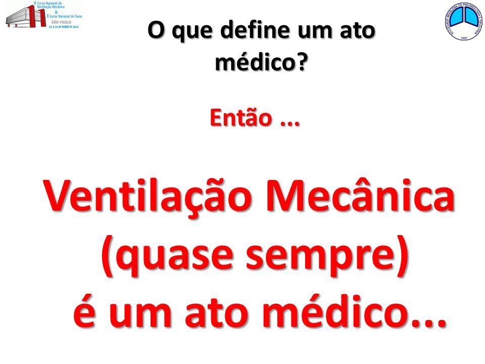 O que define um ato médico? Então... Ventilação Mecânica (quase sempre) é um ato médico... é um ato médico...
