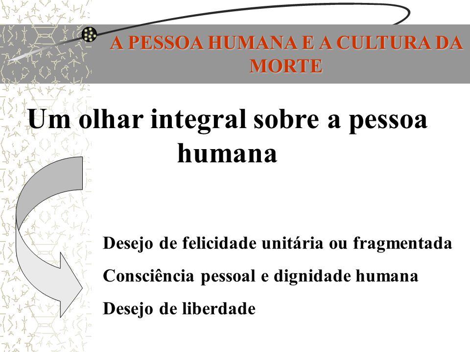 A PESSOA HUMANA E A CULTURA DA MORTE Um olhar integral sobre a pessoa humana Desejo de felicidade unitária ou fragmentada Consciência pessoal e dignid