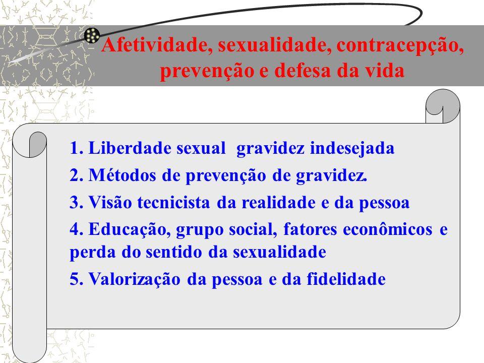 Afetividade, sexualidade, contracepção, prevenção e defesa da vida 1. Liberdade sexual gravidez indesejada 2. Métodos de prevenção de gravidez. 3. Vis
