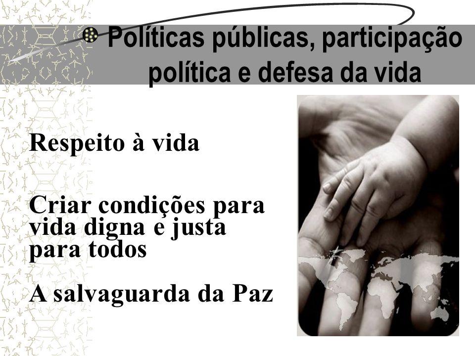 Políticas públicas, participação política e defesa da vida Respeito à vida Criar condições para vida digna e justa para todos A salvaguarda da Paz
