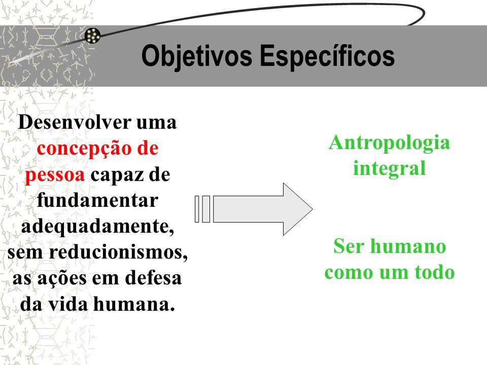 Objetivos Específicos Desenvolver uma concepção de pessoa capaz de fundamentar adequadamente, sem reducionismos, as ações em defesa da vida humana. An