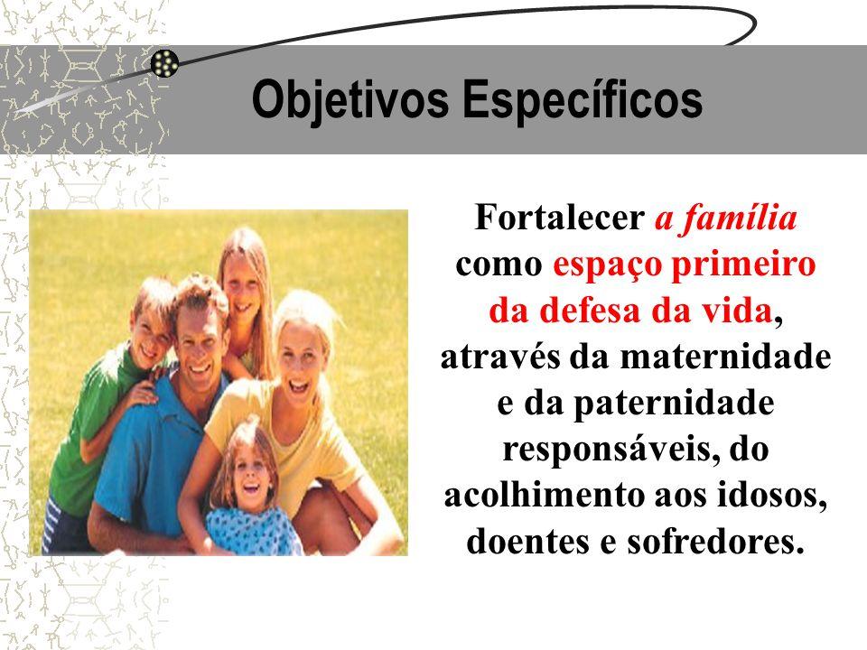 Objetivos Específicos Fortalecer a família como espaço primeiro da defesa da vida, através da maternidade e da paternidade responsáveis, do acolhiment