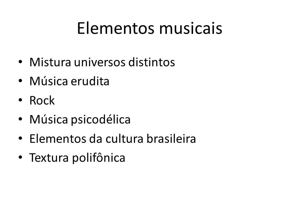 Elementos musicais Mistura universos distintos Música erudita Rock Música psicodélica Elementos da cultura brasileira Textura polifônica