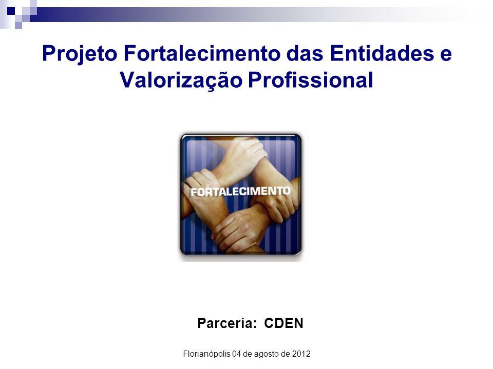 Projeto Fortalecimento das Entidades e Valorização Profissional Parceria: CDEN Florianópolis 04 de agosto de 2012