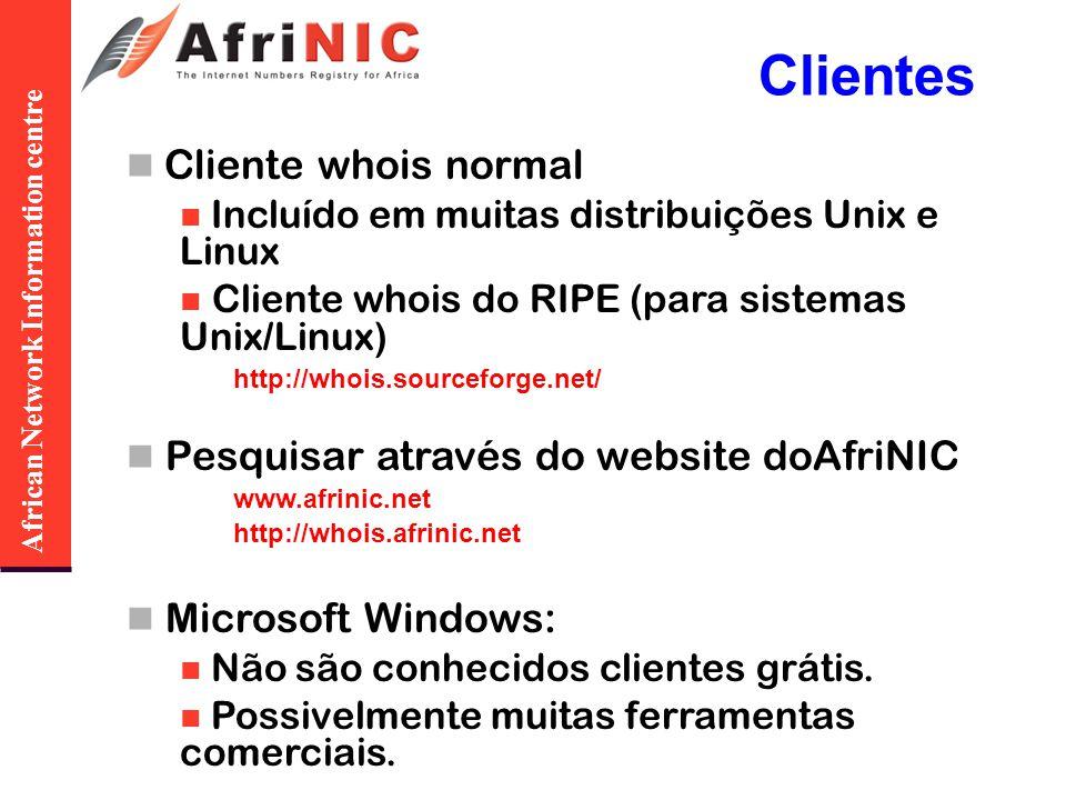 African Network Information centre Clientes Cliente whois normal Incluído em muitas distribuições Unix e Linux Cliente whois do RIPE (para sistemas Unix/Linux) http://whois.sourceforge.net/ Pesquisar através do website doAfriNIC www.afrinic.net http://whois.afrinic.net Microsoft Windows: Não são conhecidos clientes grátis.