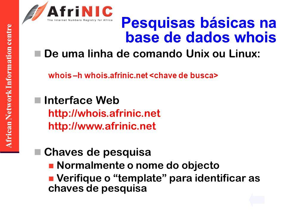 African Network Information centre Pesquisas básicas na base de dados whois De uma linha de comando Unix ou Linux: whois –h whois.afrinic.net Interfac