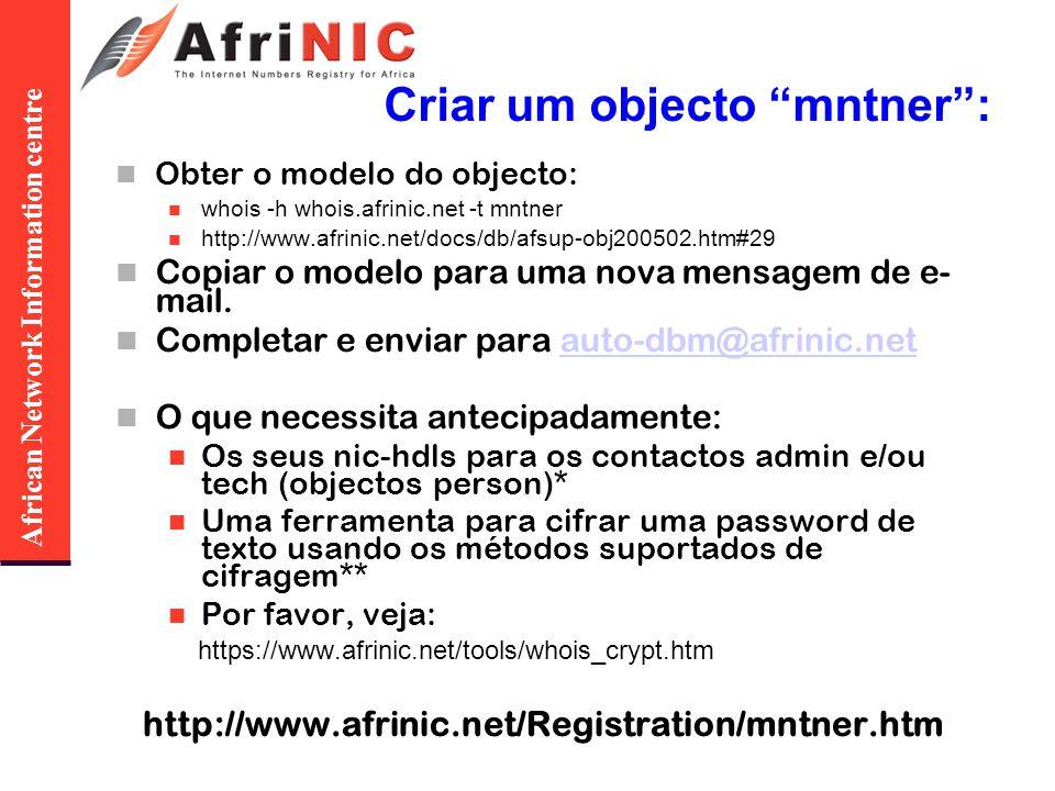 African Network Information centre Criar um objecto mntner: Obter o modelo do objecto: whois -h whois.afrinic.net -t mntner http://www.afrinic.net/docs/db/afsup-obj200502.htm#29 Copiar o modelo para uma nova mensagem de e- mail.