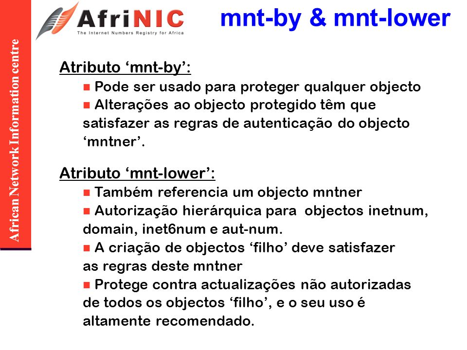 African Network Information centre mnt-by & mnt-lower Atributo mnt-by: Pode ser usado para proteger qualquer objecto Alterações ao objecto protegido t