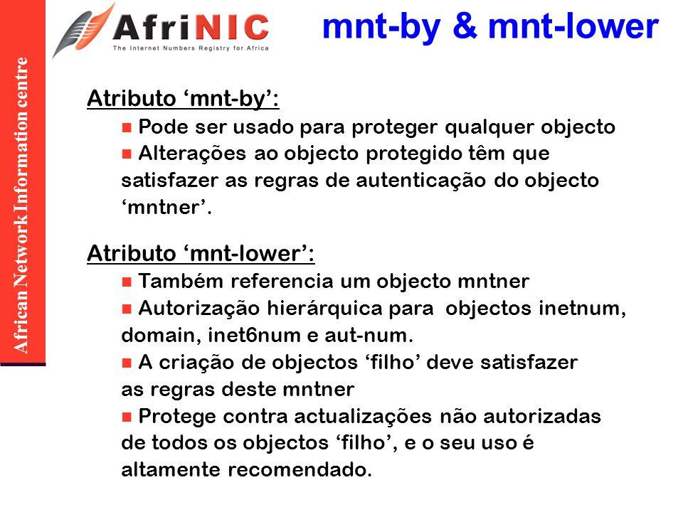 African Network Information centre mnt-by & mnt-lower Atributo mnt-by: Pode ser usado para proteger qualquer objecto Alterações ao objecto protegido têm que satisfazer as regras de autenticação do objecto mntner.