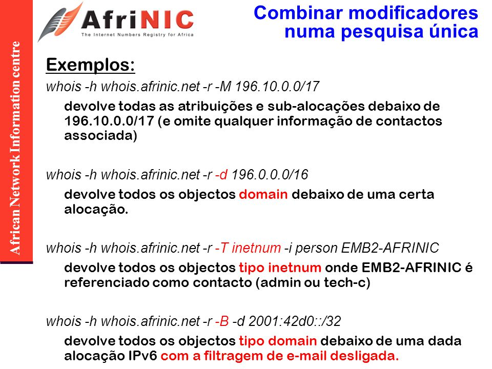 African Network Information centre Combinar modificadores numa pesquisa única Exemplos: whois -h whois.afrinic.net -r -M 196.10.0.0/17 devolve todas a