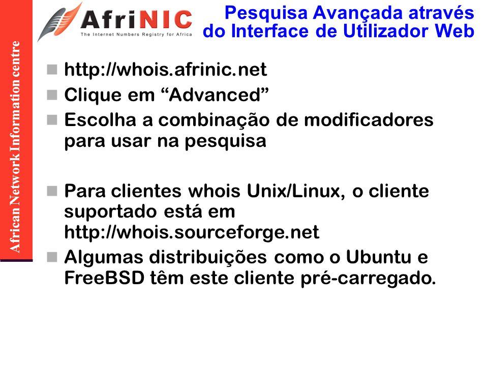 African Network Information centre Pesquisa Avançada através do Interface de Utilizador Web http://whois.afrinic.net Clique em Advanced Escolha a combinação de modificadores para usar na pesquisa Para clientes whois Unix/Linux, o cliente suportado está em http://whois.sourceforge.net Algumas distribuições como o Ubuntu e FreeBSD têm este cliente pré-carregado.