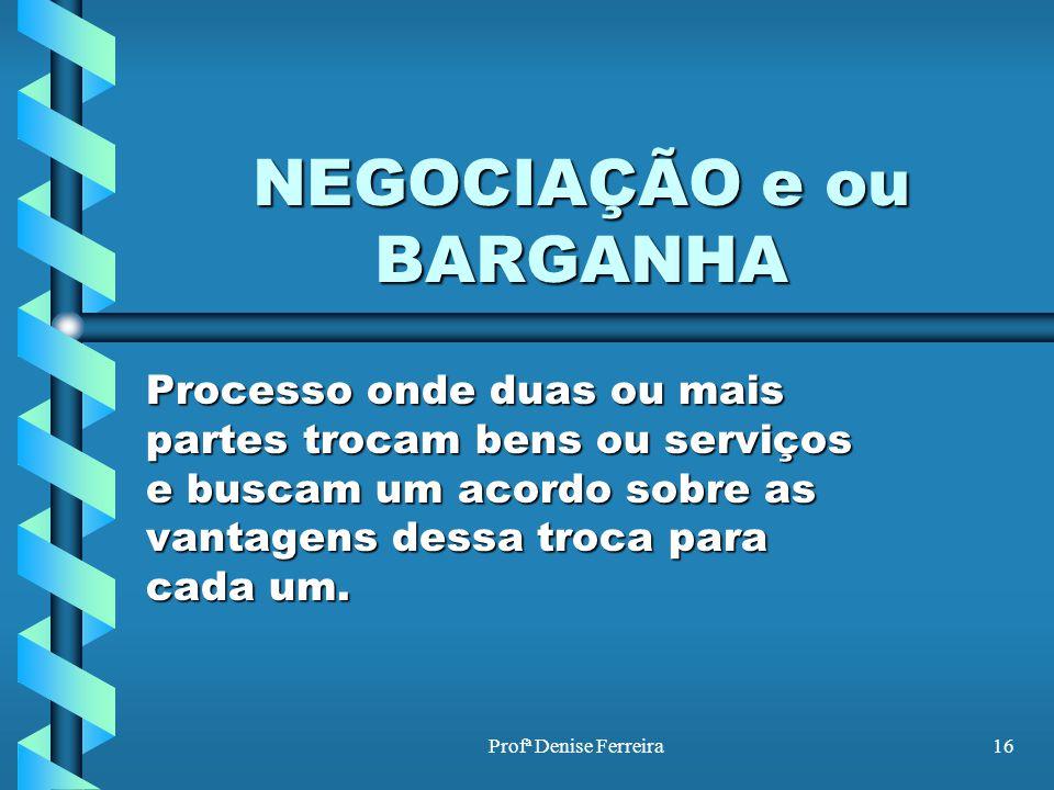 Profª Denise Ferreira16 NEGOCIAÇÃO e ou BARGANHA Processo onde duas ou mais partes trocam bens ou serviços e buscam um acordo sobre as vantagens dessa