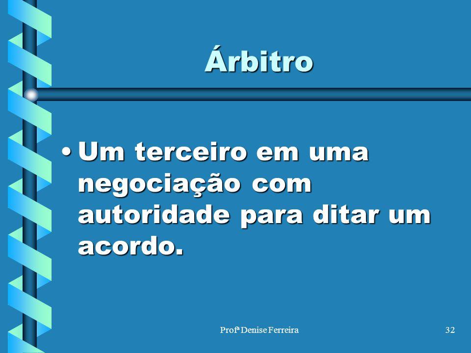 Profª Denise Ferreira32 Árbitro Um terceiro em uma negociação com autoridade para ditar um acordo.Um terceiro em uma negociação com autoridade para di