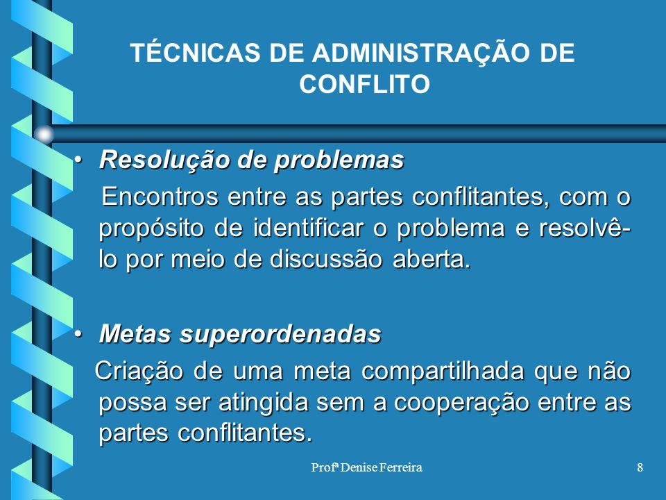 Profª Denise Ferreira8 TÉCNICAS DE ADMINISTRAÇÃO DE CONFLITO Resolução de problemasResolução de problemas Encontros entre as partes conflitantes, com