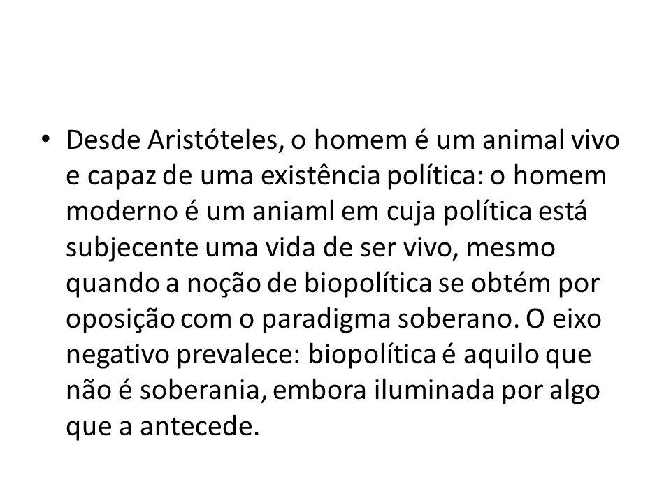 Desde Aristóteles, o homem é um animal vivo e capaz de uma existência política: o homem moderno é um aniaml em cuja política está subjecente uma vida de ser vivo, mesmo quando a noção de biopolítica se obtém por oposição com o paradigma soberano.