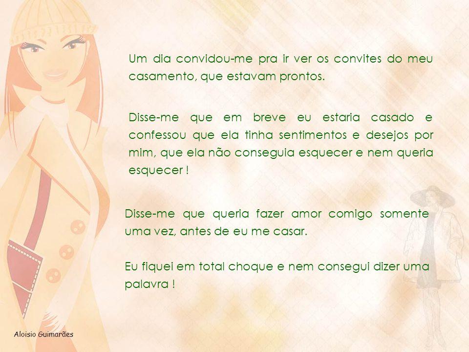 Aloisio Guimarães Um dia convidou-me pra ir ver os convites do meu casamento, que estavam prontos. Disse-me que em breve eu estaria casado e confessou