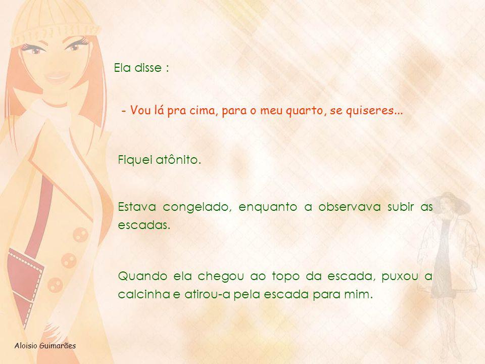 Aloisio Guimarães Ela disse : - Vou lá pra cima, para o meu quarto, se quiseres... Fiquei atônito. Estava congelado, enquanto a observava subir as esc