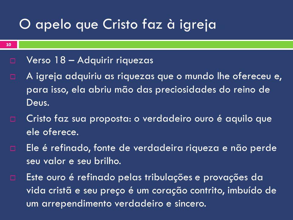 O apelo que Cristo faz à igreja Verso 18 – Adquirir riquezas A igreja adquiriu as riquezas que o mundo lhe ofereceu e, para isso, ela abriu mão das pr