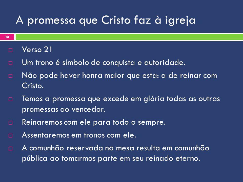 A promessa que Cristo faz à igreja Verso 21 Um trono é símbolo de conquista e autoridade. Não pode haver honra maior que esta: a de reinar com Cristo.