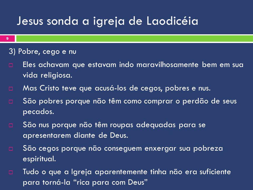 Jesus sonda a igreja de Laodicéia 3) Pobre, cego e nu Eles achavam que estavam indo maravilhosamente bem em sua vida religiosa. Mas Cristo teve que ac