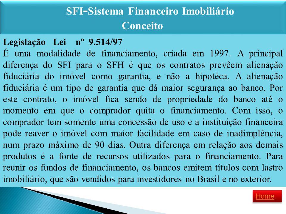 SFI - Sistema Financeiro Imobiliário Conceito SFI - Sistema Financeiro Imobiliário Conceito Legislação Lei nº 9.514/97 É uma modalidade de financiamen