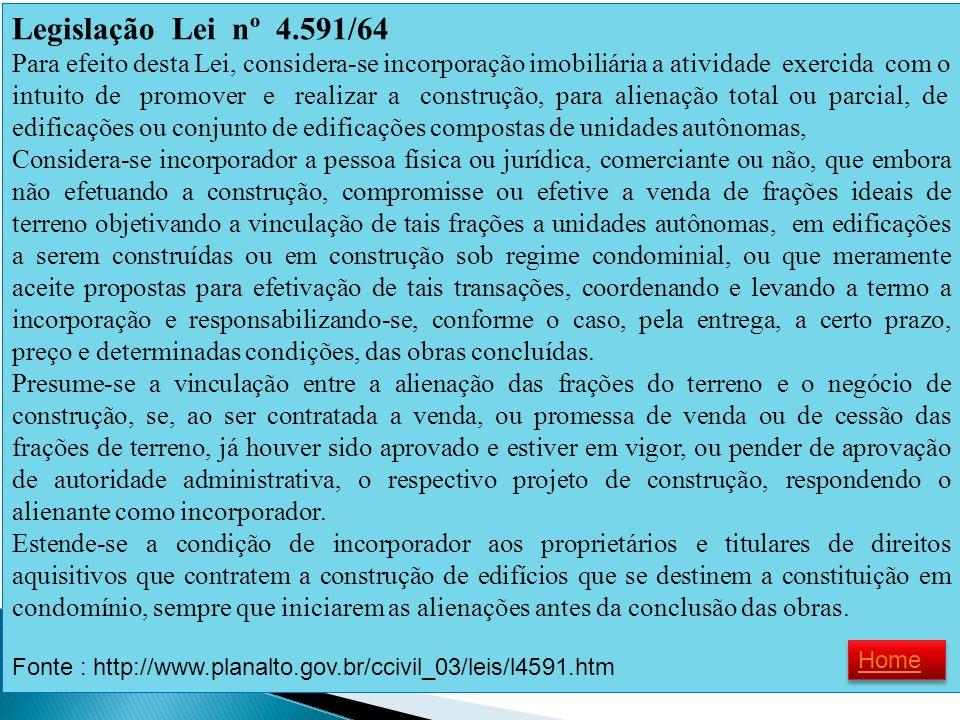 Legislação Lei nº 4.591/64 Para efeito desta Lei, considera-se incorporação imobiliária a atividade exercida com o intuito de promover e realizar a co