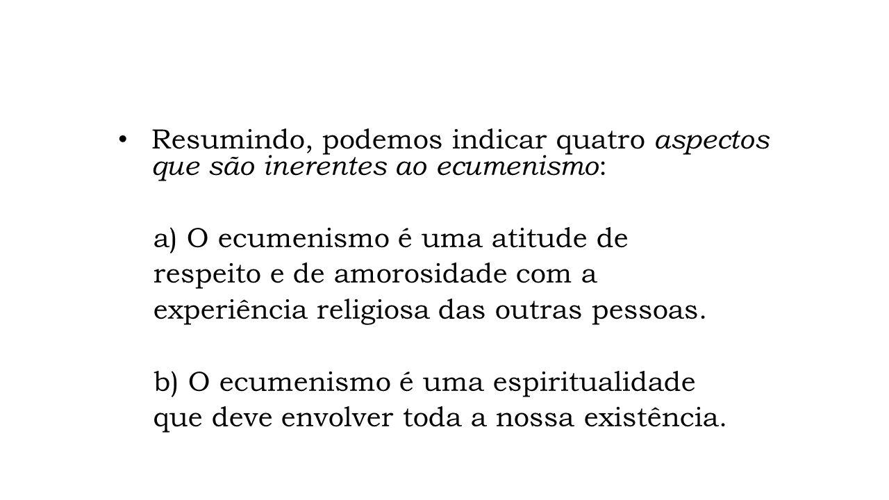 Resumindo, podemos indicar quatro aspectos que são inerentes ao ecumenismo : a) O ecumenismo é uma atitude de respeito e de amorosidade com a experiên