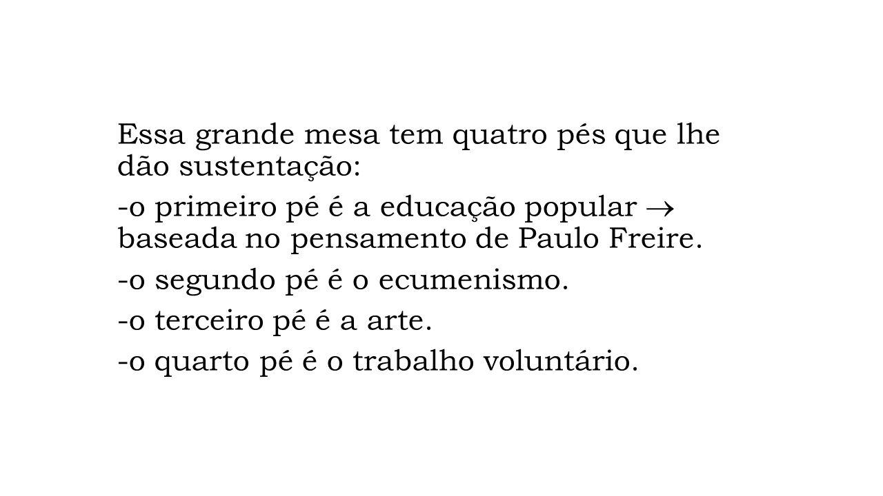 Essa grande mesa tem quatro pés que lhe dão sustentação: -o primeiro pé é a educação popular baseada no pensamento de Paulo Freire. -o segundo pé é o