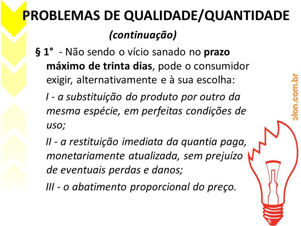 PROBLEMAS DE QUALIDADE/QUANTIDADE (continuação) § 1° - Não sendo o vício sanado no prazo máximo de trinta dias, pode o consumidor exigir, alternativam