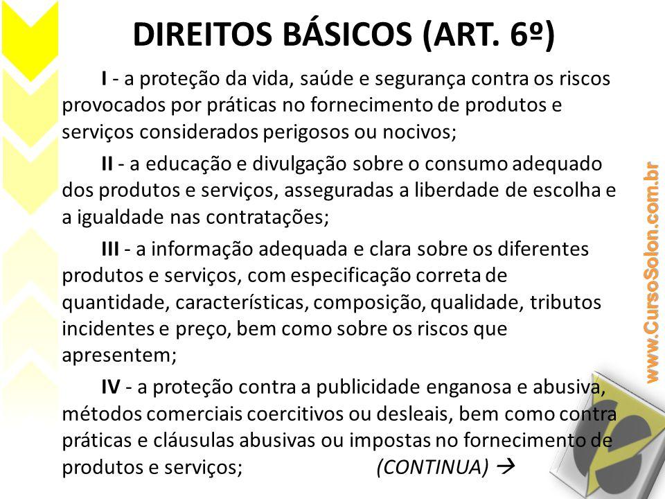 DIREITOS BÁSICOS (ART. 6º) I - a proteção da vida, saúde e segurança contra os riscos provocados por práticas no fornecimento de produtos e serviços c