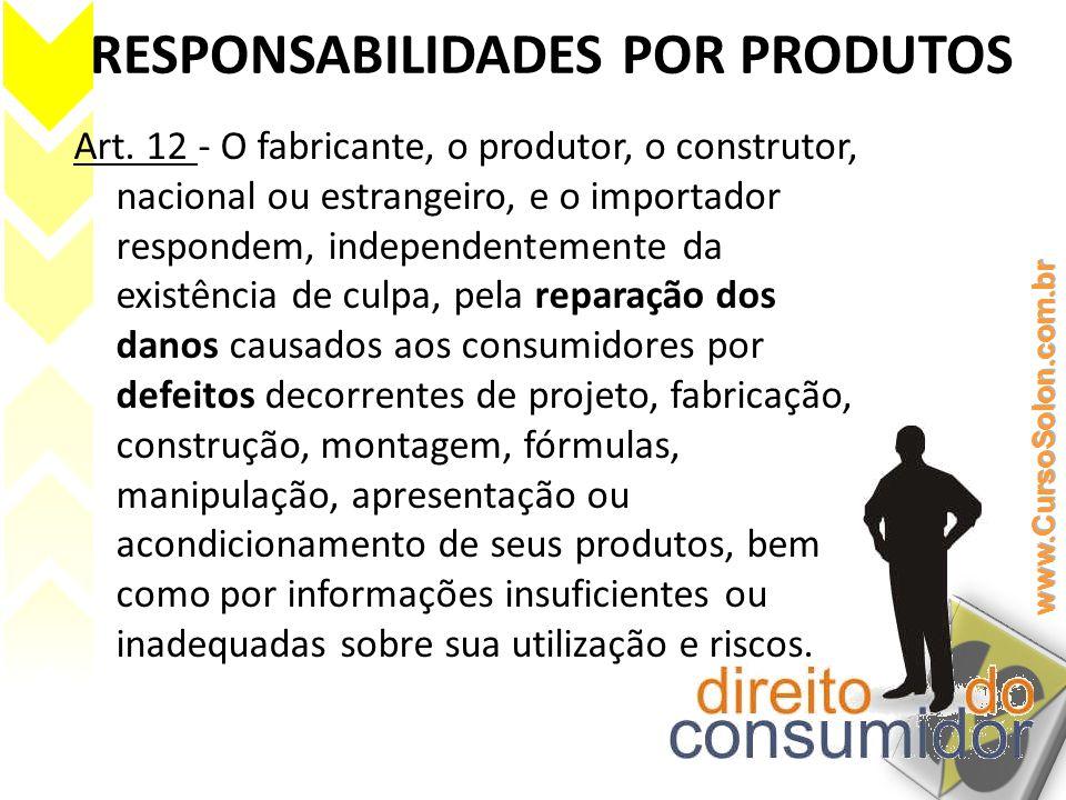 RESPONSABILIDADES POR PRODUTOS Art. 12 - O fabricante, o produtor, o construtor, nacional ou estrangeiro, e o importador respondem, independentemente