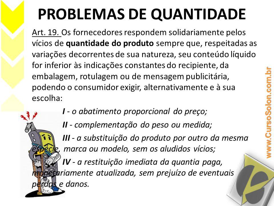 PROBLEMAS DE QUANTIDADE Art. 19. Os fornecedores respondem solidariamente pelos vícios de quantidade do produto sempre que, respeitadas as variações d