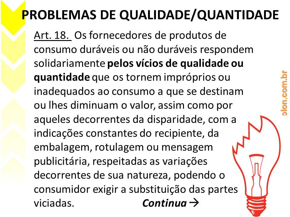PROBLEMAS DE QUALIDADE/QUANTIDADE Art. 18. Os fornecedores de produtos de consumo duráveis ou não duráveis respondem solidariamente pelos vícios de qu