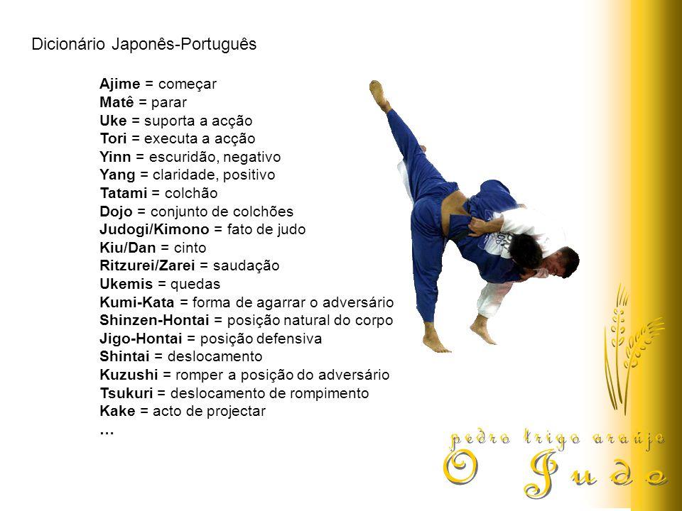 Dicionário Japonês-Português Ajime = começar Matê = parar Uke = suporta a acção Tori = executa a acção Yinn = escuridão, negativo Yang = claridade, positivo Tatami = colchão Dojo = conjunto de colchões Judogi/Kimono = fato de judo Kiu/Dan = cinto Ritzurei/Zarei = saudação Ukemis = quedas Kumi-Kata = forma de agarrar o adversário Shinzen-Hontai = posição natural do corpo Jigo-Hontai = posição defensiva Shintai = deslocamento Kuzushi = romper a posição do adversário Tsukuri = deslocamento de rompimento Kake = acto de projectar …