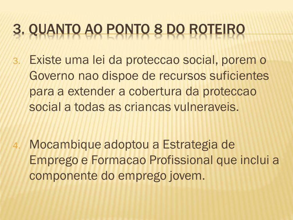 3. Existe uma lei da proteccao social, porem o Governo nao dispoe de recursos suficientes para a extender a cobertura da proteccao social a todas as c