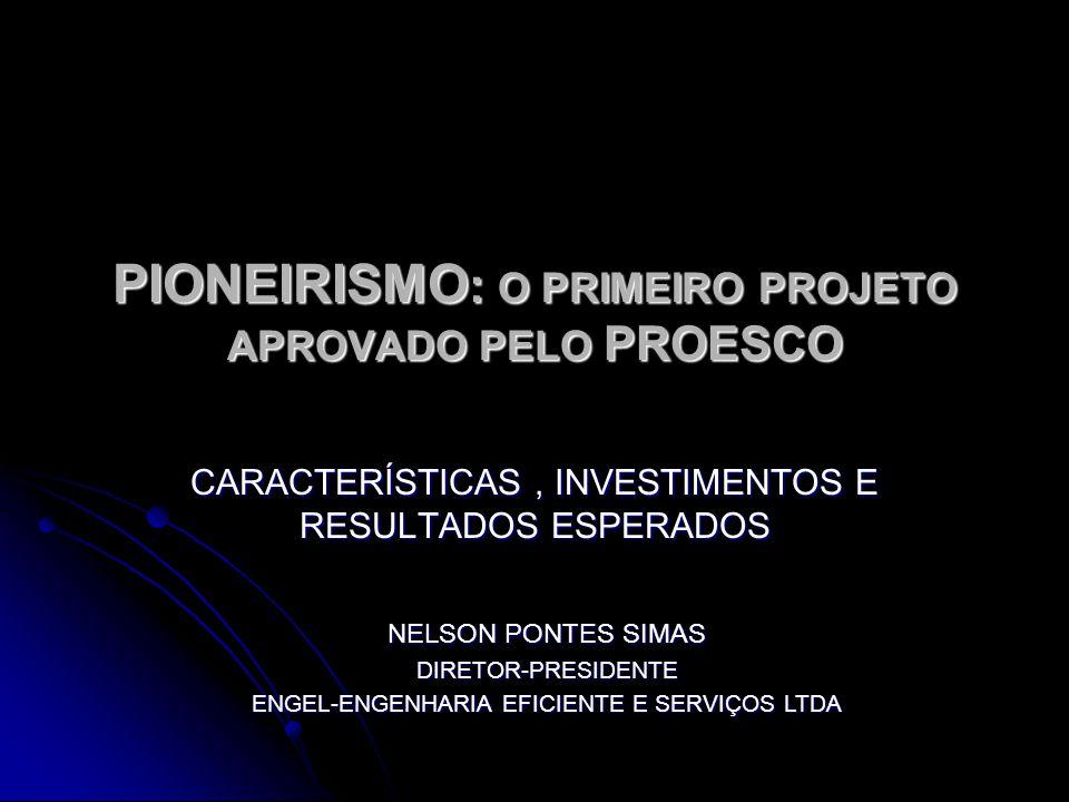 PIONEIRISMO : O PRIMEIRO PROJETO APROVADO PELO PROESCO CARACTERÍSTICAS, INVESTIMENTOS E RESULTADOS ESPERADOS NELSON PONTES SIMAS DIRETOR-PRESIDENTE ENGEL-ENGENHARIA EFICIENTE E SERVIÇOS LTDA