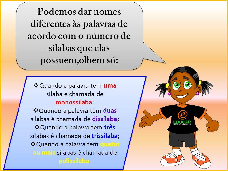 Podemos dar nomes diferentes às palavras de acordo com o número de sílabas que elas possuem,olhem só: Quando a palavra tem uma sílaba é chamada de mon