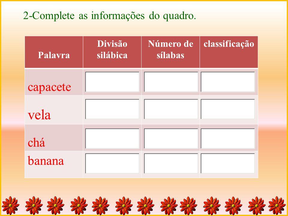 Palavra Divisão silábica Número de sílabas classificação capacete vela chá banana 2-Complete as informações do quadro.