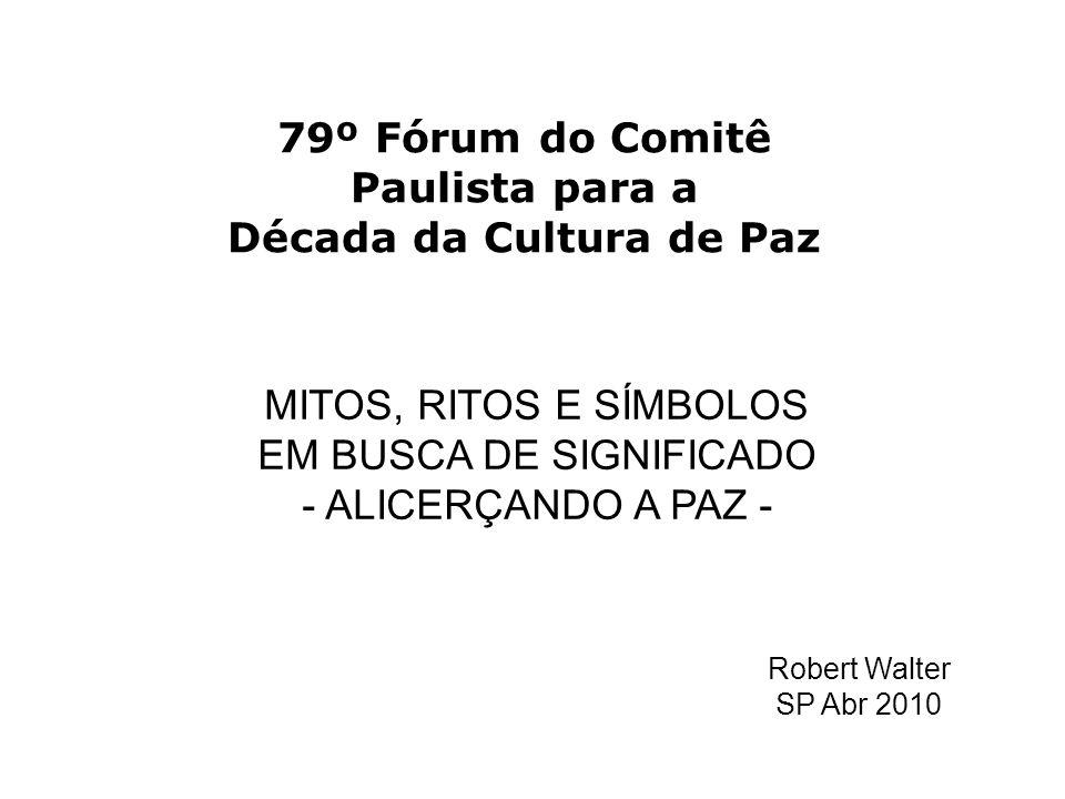 79º Fórum do Comitê Paulista para a Década da Cultura de Paz MITOS, RITOS E SÍMBOLOS EM BUSCA DE SIGNIFICADO - ALICERÇANDO A PAZ - Robert Walter SP Abr 2010
