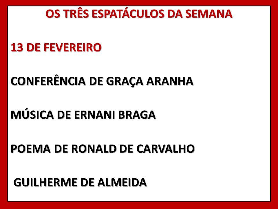 OS TRÊS ESPATÁCULOS DA SEMANA 13 DE FEVEREIRO CONFERÊNCIA DE GRAÇA ARANHA MÚSICA DE ERNANI BRAGA POEMA DE RONALD DE CARVALHO GUILHERME DE ALMEIDA GUIL