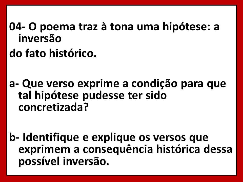 04- O poema traz à tona uma hipótese: a inversão do fato histórico. a- Que verso exprime a condição para que tal hipótese pudesse ter sido concretizad
