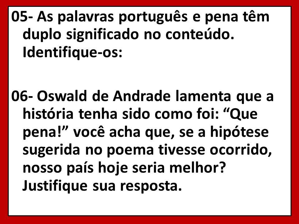 05- As palavras português e pena têm duplo significado no conteúdo. Identifique-os: 06- Oswald de Andrade lamenta que a história tenha sido como foi:
