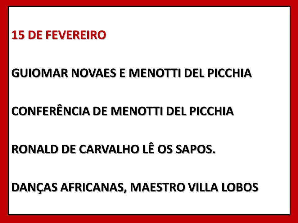 15 DE FEVEREIRO GUIOMAR NOVAES E MENOTTI DEL PICCHIA CONFERÊNCIA DE MENOTTI DEL PICCHIA RONALD DE CARVALHO LÊ OS SAPOS. DANÇAS AFRICANAS, MAESTRO VILL