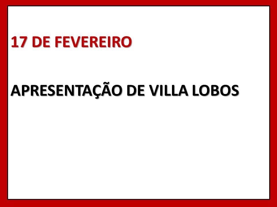 17 DE FEVEREIRO APRESENTAÇÃO DE VILLA LOBOS