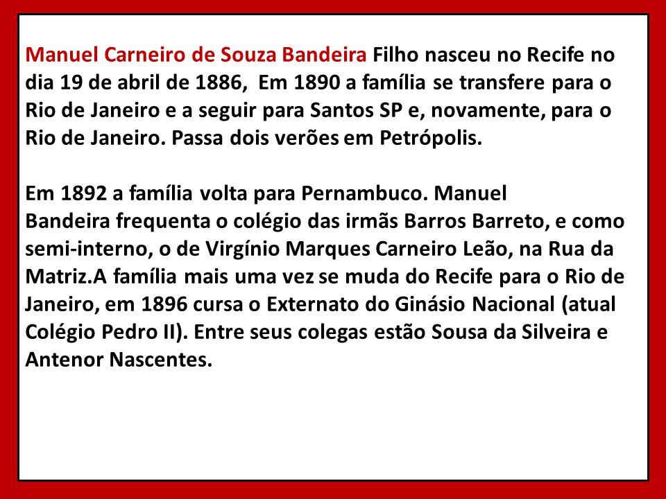 Manuel Carneiro de Souza Bandeira Filho nasceu no Recife no dia 19 de abril de 1886, Em 1890 a família se transfere para o Rio de Janeiro e a seguir p