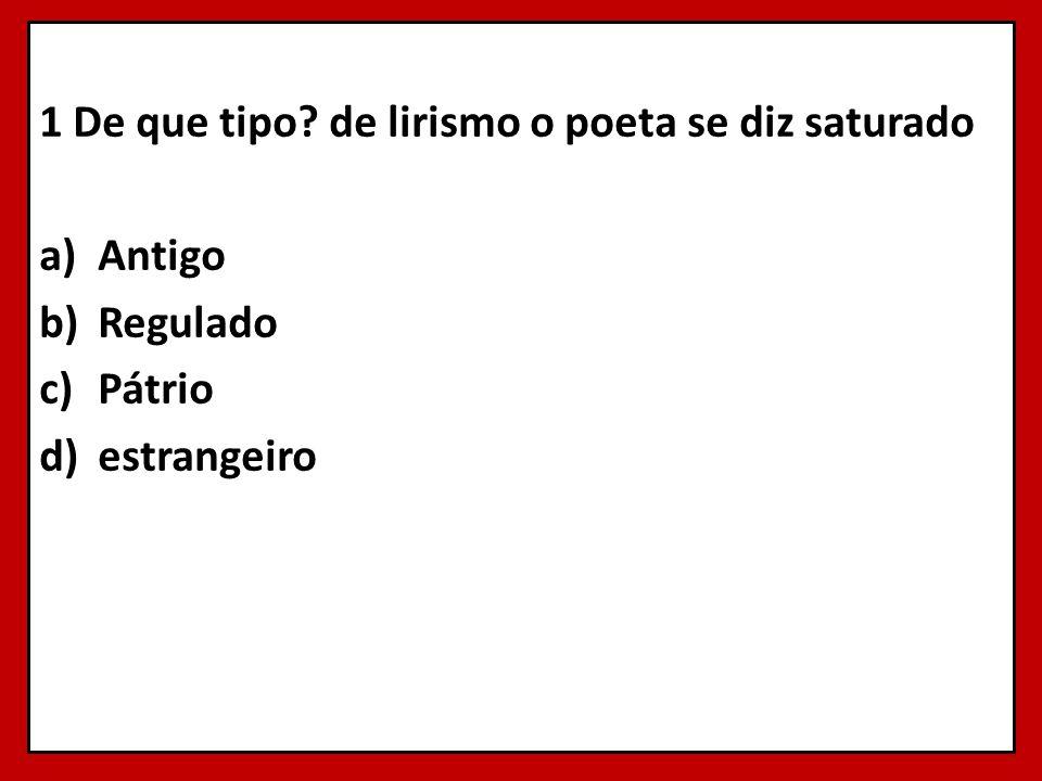 1 De que tipo? de lirismo o poeta se diz saturado a)Antigo b)Regulado c)Pátrio d)estrangeiro