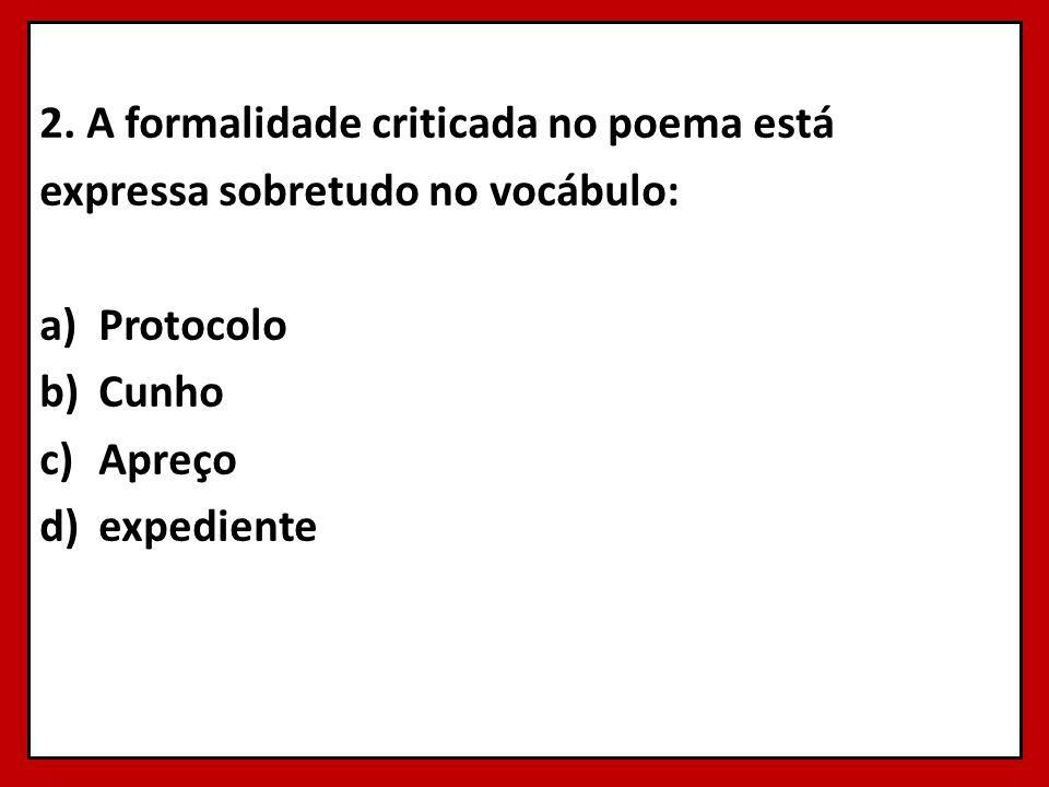 2. A formalidade criticada no poema está expressa sobretudo no vocábulo: a)Protocolo b)Cunho c)Apreço d)expediente