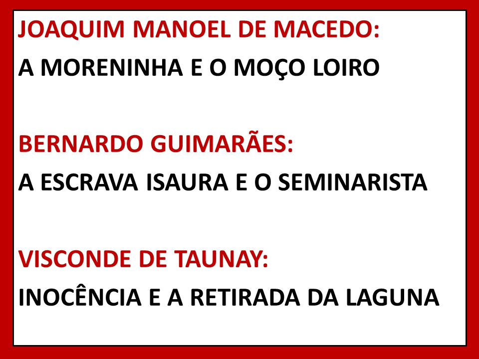 JOAQUIM MANOEL DE MACEDO: A MORENINHA E O MOÇO LOIRO BERNARDO GUIMARÃES: A ESCRAVA ISAURA E O SEMINARISTA VISCONDE DE TAUNAY: INOCÊNCIA E A RETIRADA D