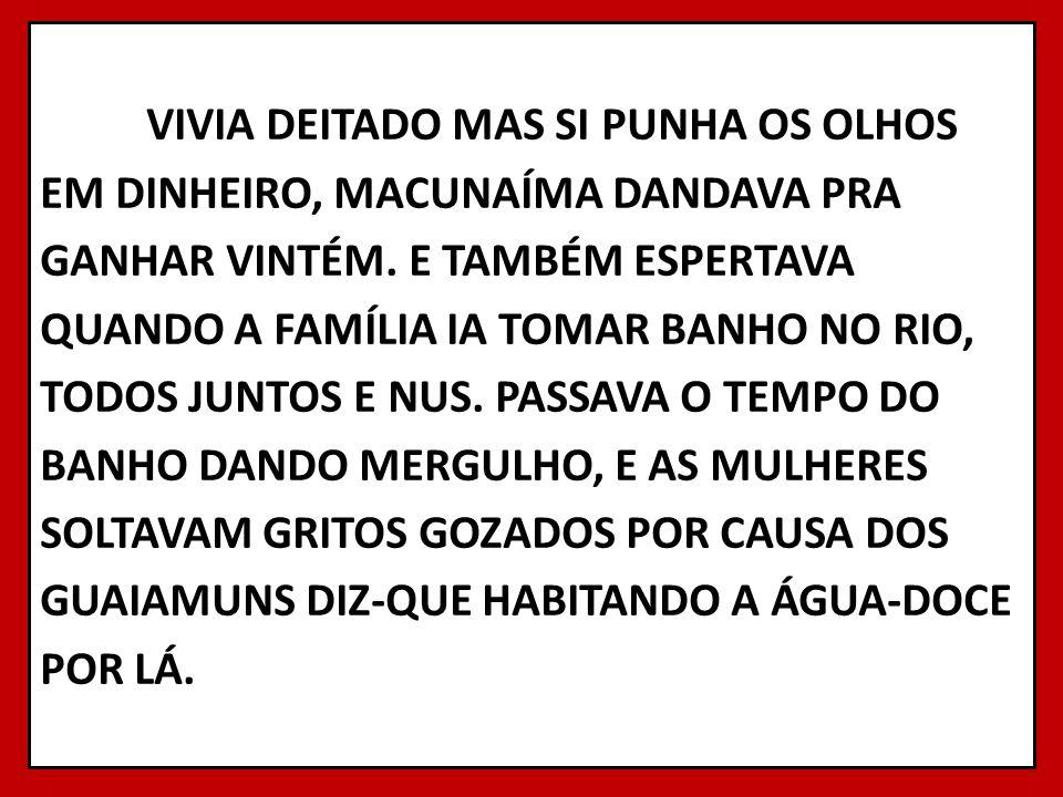 VIVIA DEITADO MAS SI PUNHA OS OLHOS EM DINHEIRO, MACUNAÍMA DANDAVA PRA GANHAR VINTÉM. E TAMBÉM ESPERTAVA QUANDO A FAMÍLIA IA TOMAR BANHO NO RIO, TODOS